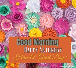 Happy Saturday good morning Greetings with have a great day